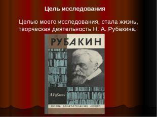 Целью моего исследования, стала жизнь, творческая деятельность Н. А. Рубакина