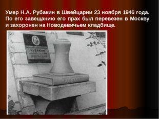 Умер Н.А. Рубакин в Швейцарии 23 ноября 1946 года. По его завещанию его прах