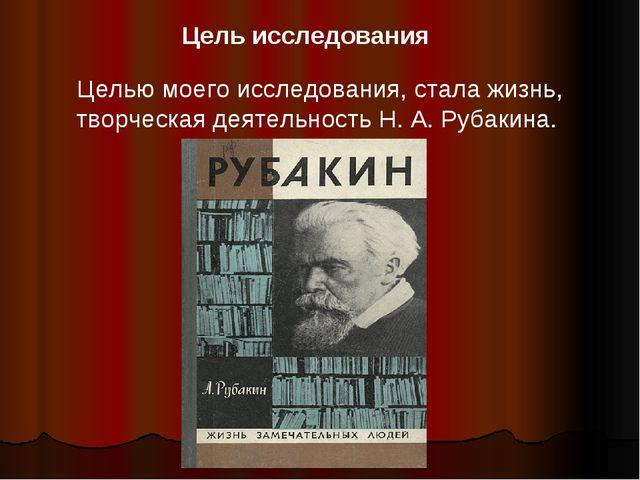Целью моего исследования, стала жизнь, творческая деятельность Н. А. Рубакина...