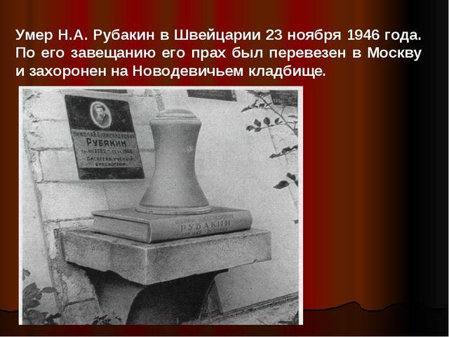 Умер Н.А. Рубакин в Швейцарии 23 ноября 1946 года. По его завещанию его прах...