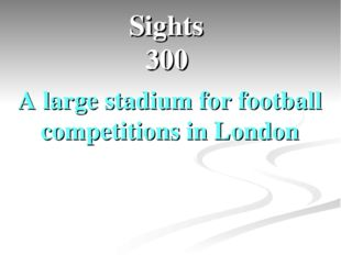 Sights 300 A large stadium for football competitions in London