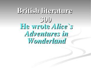 British literature 300 He wrote Alice`s Adventures in Wonderland