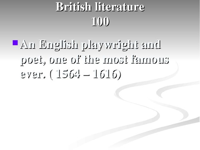 British literature 100 An English playwright and poet, one of the most famou...