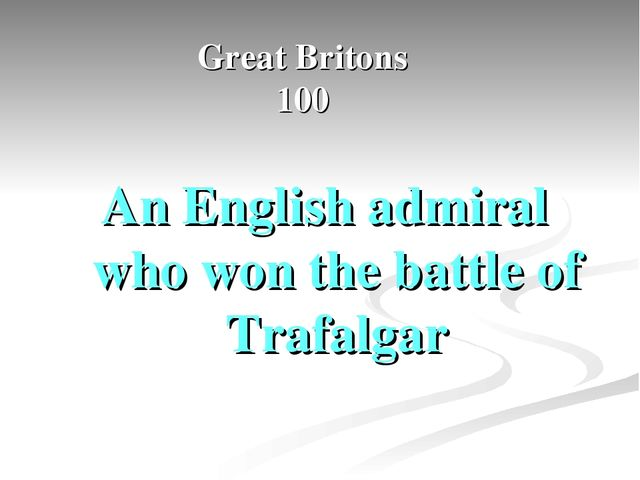 Great Britons 100 An English admiral who won the battle of Trafalgar