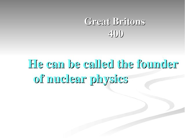 Great Britons 400 He can be called the founder of nuclear physics