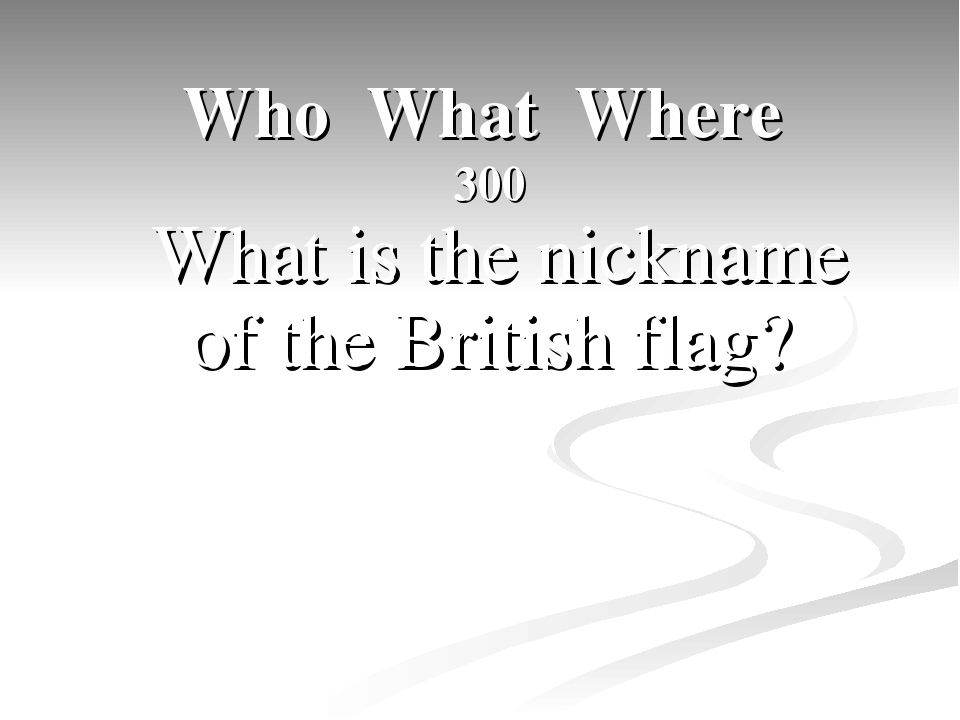 Who What Where 300  What is the nickname of the British flag?