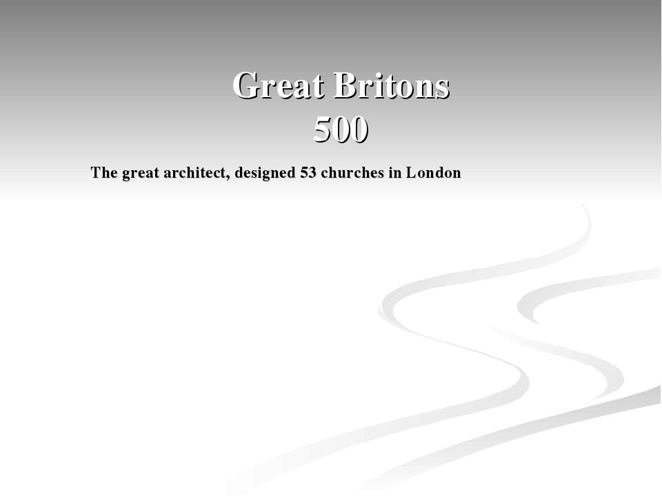 Great Britons 500 The great architect, designed 53 churches in London