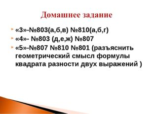«3»-№803(а,б,в) №810(а,б,г) «4»- №803 (д,е,ж) №807 «5»-№807 №810 №801 (разъяс