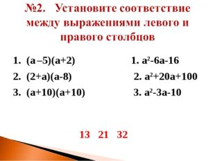 1. (а –5)(а+2) 1. а2-6а-16 2. (2+а)(а-8) 2. а2+20а+100 3. (а+10)(а+10) 3. а2-