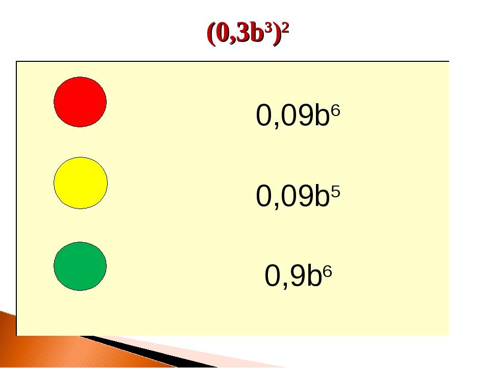 (0,3b3)2  0,09b6 0,09b5 0,9b6