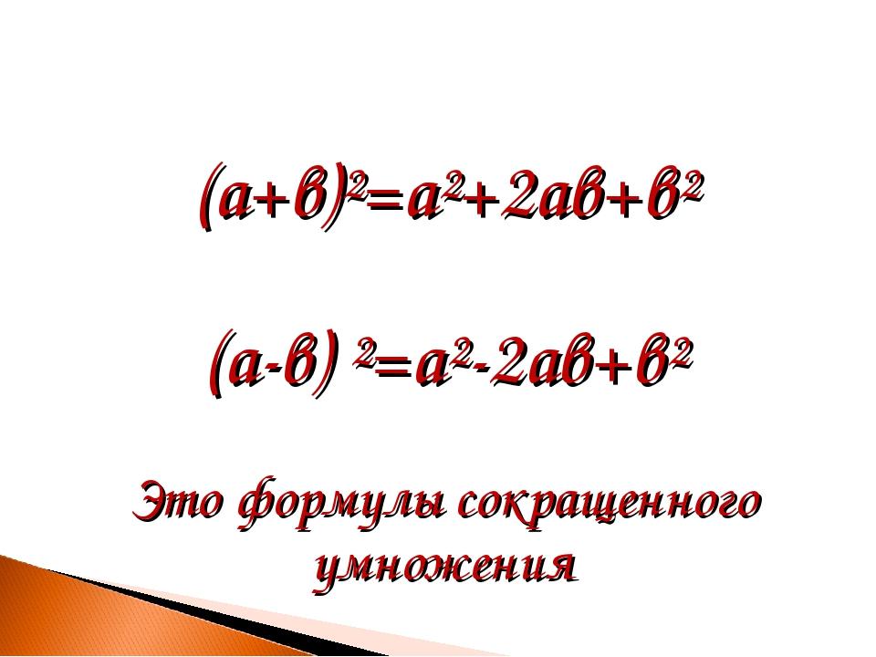 (а+в)²=а²+2ав+в² (а-в) ²=а²-2ав+в² Это формулы сокращенного умножения