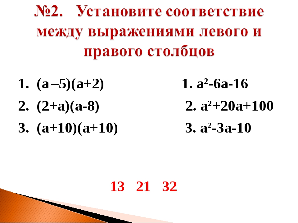 1. (а –5)(а+2) 1. а2-6а-16 2. (2+а)(а-8) 2. а2+20а+100 3. (а+10)(а+10) 3. а2-...