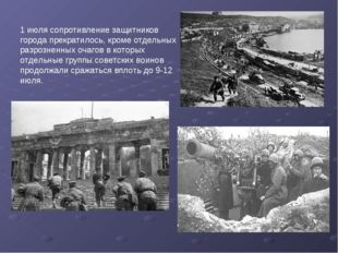 1 июлясопротивление защитников города прекратилось, кроме отдельных разрозне