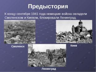 Предыстория К концу сентября 1941 года немецкие войска овладели Смоленском и