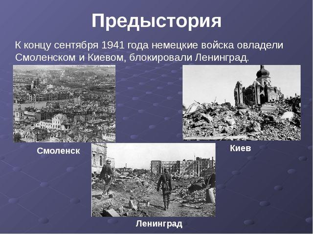 Предыстория К концу сентября 1941 года немецкие войска овладели Смоленском и...