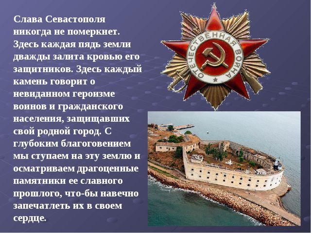 Слава Севастополя никогда не померкнет. Здесь каждая пядь земли дважды залита...
