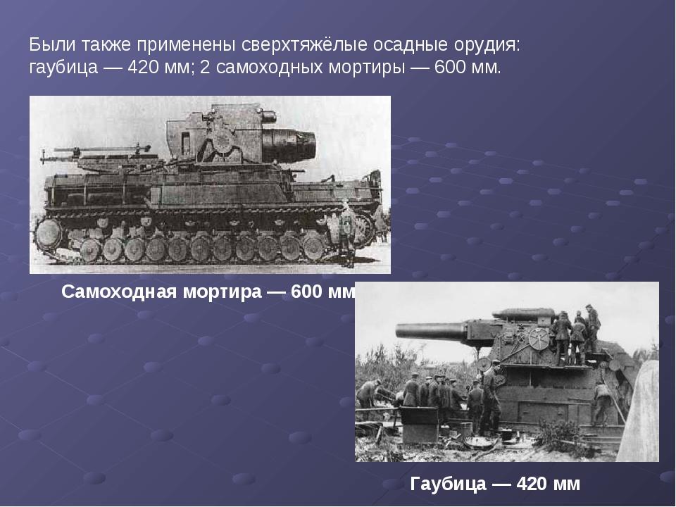 Были также применены сверхтяжёлые осадные орудия: гаубица— 420 мм; 2самоход...