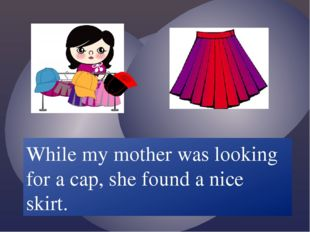 While my mother /look for/ a cap, she /find/ a nice skirt. While my mother w