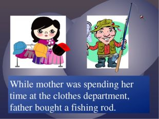 While mother /spend/ her time at the clothes department, father /buy/ a fishi