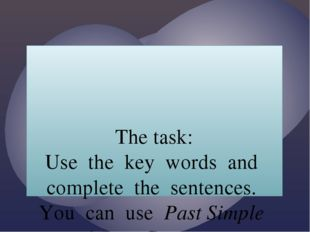 The task: Use the key words and complete the sentences. You can use Past Sim