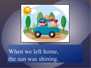 When we /leave/ home the sun /shine/. When we left home, the sun was shining.
