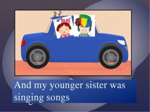 And my younger sister /sing/ songs And my younger sister was singing songs