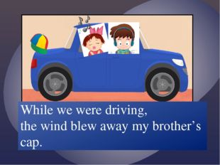 While we /drive/ the wind /blow/ away my brother's cap. While we were driving