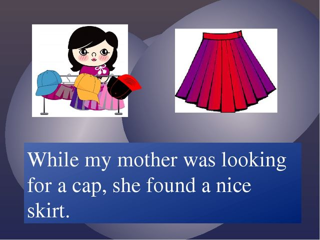 While my mother /look for/ a cap, she /find/ a nice skirt. While my mother w...