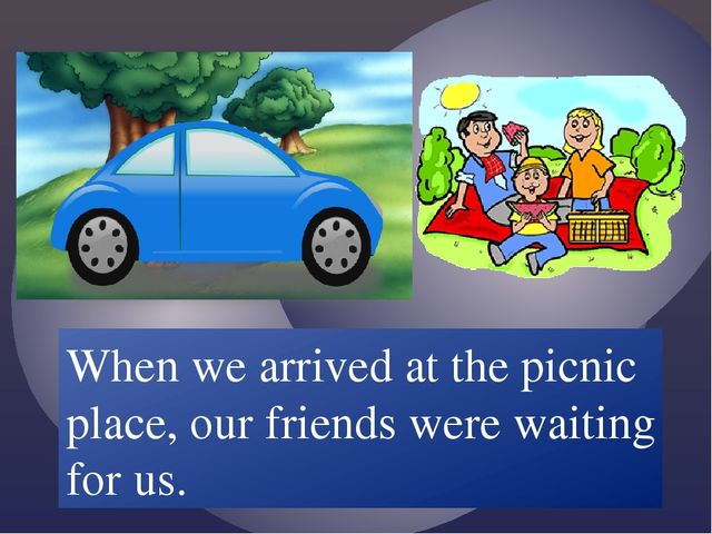 When we /arrive/ at the picnic place, our friends /wait/ for us. When we arri...
