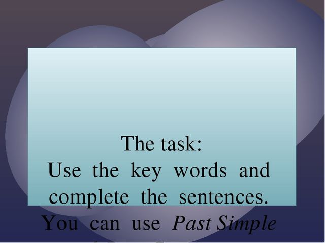 The task: Use the key words and complete the sentences. You can use Past Sim...