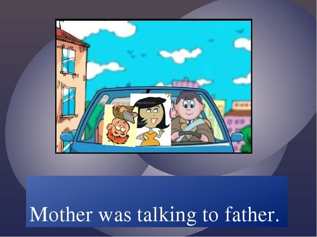 Mother /talk/ to father. Mother was talking to father.