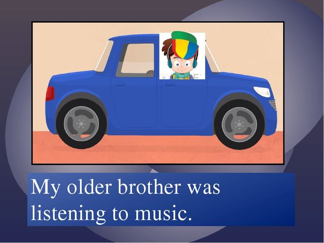 My older brother /listen/ to music. My older brother was listening to music.