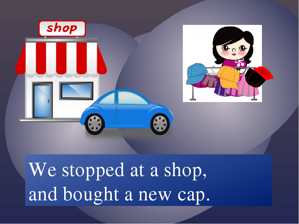 We /stop/ at a shop and /buy/ a new cap. We stopped at a shop, and bought a...