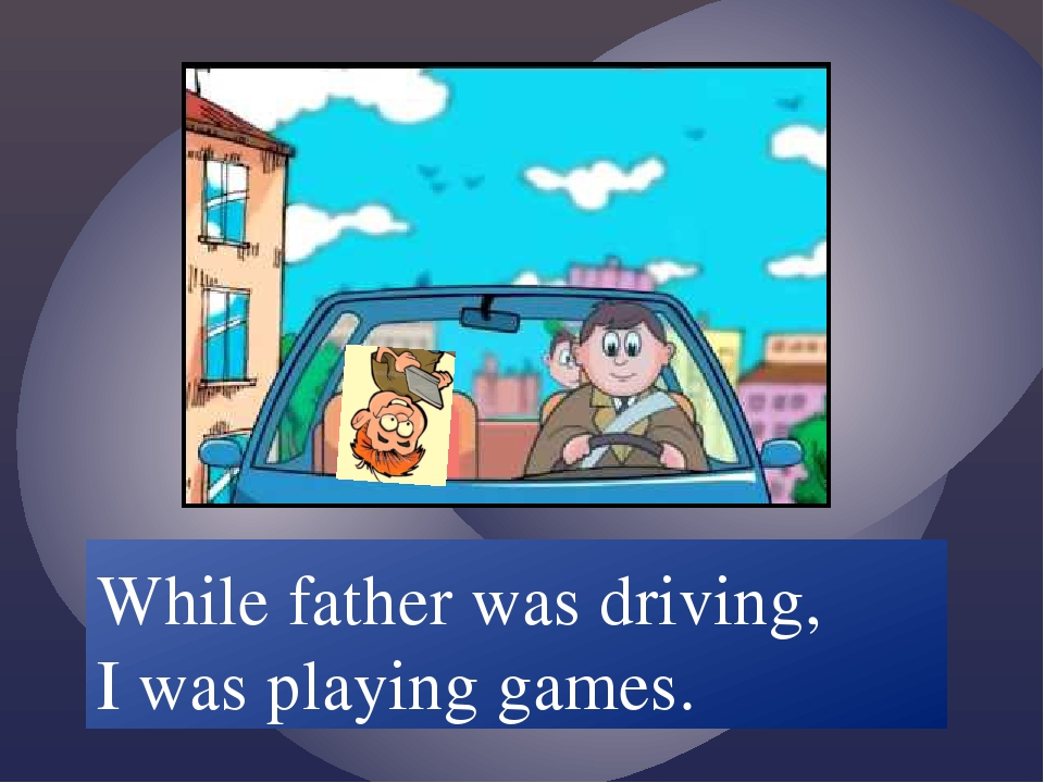 While father /drive/ I /play/ games. While father was driving, I was playing...