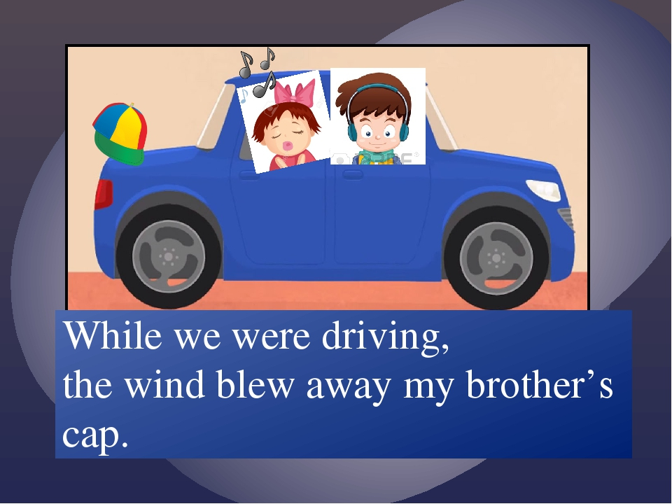 While we /drive/ the wind /blow/ away my brother's cap. While we were driving...