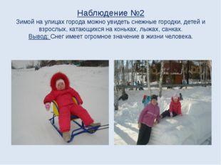 Наблюдение №2 Зимой на улицах города можно увидеть снежные городки, детей и в