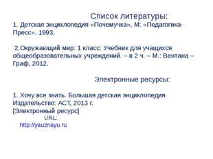 Список литературы: 1. Детская энциклопедия «Почемучка», М: «Педагогика-Пресс