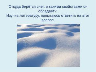 Откуда берётся снег, и какими свойствами он обладает? Изучив литературу, попы