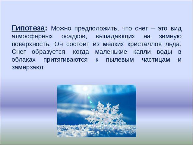 Гипотеза: Можно предположить, что снег – это вид атмосферных осадков, выпадаю...