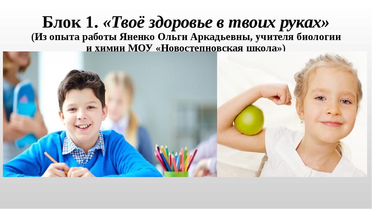 Блок 1. «Твоё здоровье в твоих руках» (Из опыта работы Яненко Ольги Аркадьевн...