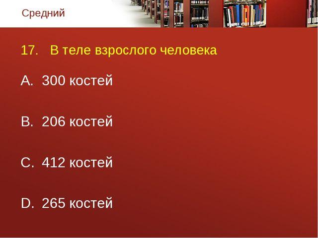 17. В теле взрослого человека 300 костей 206 костей 412 костей 265 костей Сре...