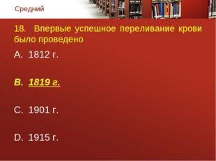 18. Впервые успешное переливание крови было проведено 1812 г. 1819 г. 1901 г.
