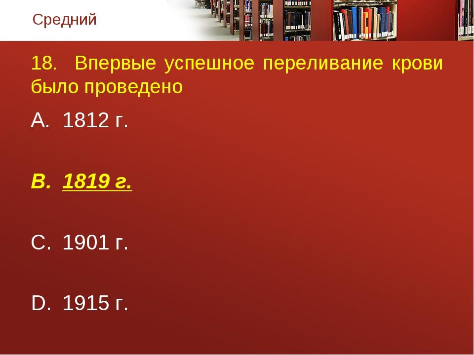 18. Впервые успешное переливание крови было проведено 1812 г. 1819 г. 1901 г....
