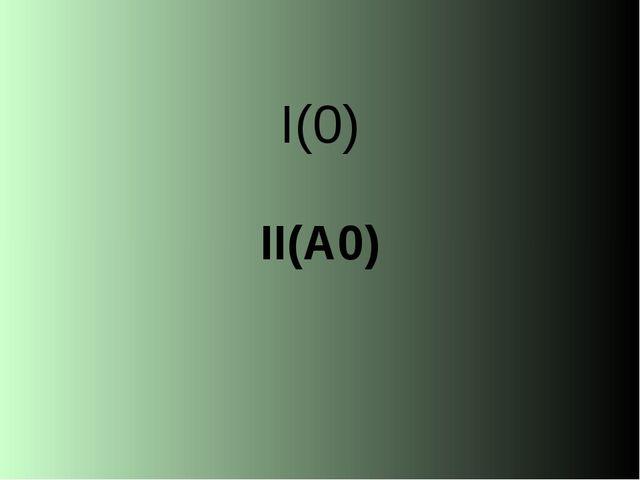 I(0) II(А0)