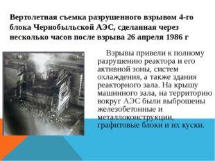 Взрывы привели к полному разрушению реактора и его активной зоны, систем охл