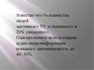 Известно что большинство людей запоминает 5% услышанного и 20% увиденного. О