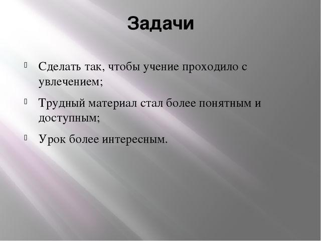 Задачи Сделать так, чтобы учение проходило с увлечением; Трудный материал ста...