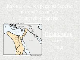 Как называется река, на берегах которой возникло Египетское царство? Правильн