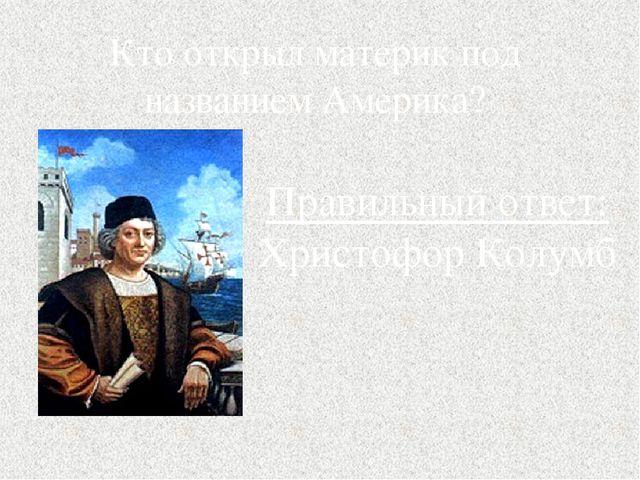 Кто открыл материк под названием Америка? Правильный ответ: Христофор Колумб