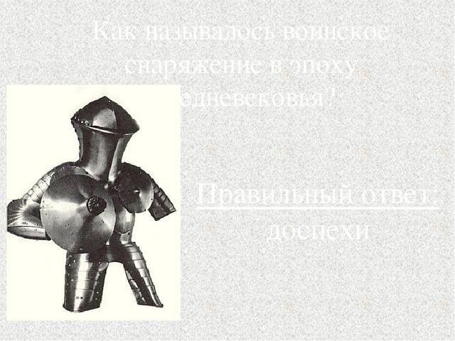 Как называлось воинское снаряжение в эпоху Средневековья? Правильный ответ: д...